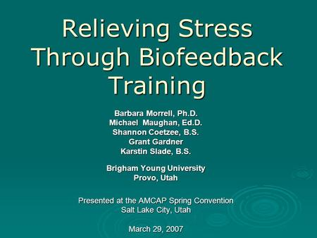 Relieving Stress Through Biofeedback Training Barbara Morrell, Ph.D. Michael Maughan, Ed.D. Shannon Coetzee, B.S. Grant Gardner Karstin Slade, B.S. Brigham.