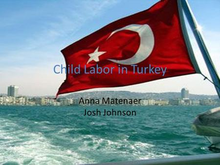 Child Labor in Turkey Anna Matenaer Josh Johnson.