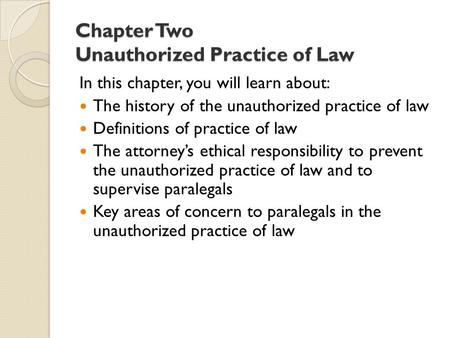Chapter Two Unauthorized Practice of Law In this chapter, you will learn about: The history of the unauthorized practice of law Definitions of practice.