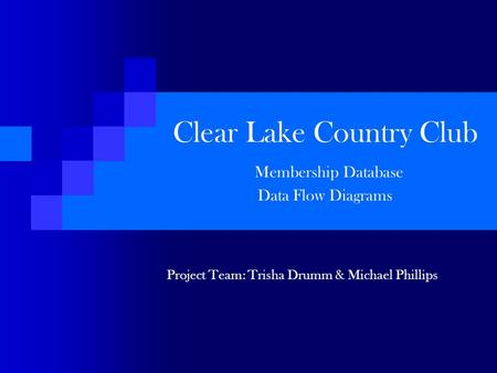 Clear Lake Country Club Membership Database Data Flow Diagrams Project Team: Trisha Drumm & Michael Phillips.