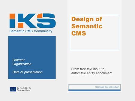 Co-funded by the European Union Semantic CMS Community Design of Semantic CMS From free text input to automatic entity enrichment Copyright IKS Consortium.