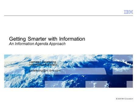 © 2009 IBM Corporation Getting Smarter with Information An Information Agenda Approach Damiaan Zwietering Information Architect