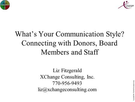 Copyright 2006 The Ned Herrmann Group What's Your Communication Style? Connecting with Donors, Board Members and Staff Liz Fitzgerald XChange Consulting,