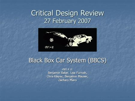 Critical Design Review 27 February 2007 Black Box Car System (BBCS) ctrl + z: Benjamin Baker, Lisa Furnish, Chris Klepac, Benjamin Mauser, Zachary Miers.