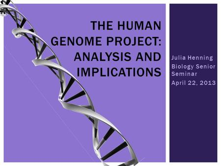 Julia Henning Biology Senior Seminar April 22, 2013 THE HUMAN GENOME PROJECT: ANALYSIS AND IMPLICATIONS.
