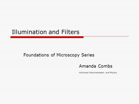 Illumination and Filters Foundations of Microscopy Series Amanda Combs Advanced Instrumentation and Physics.