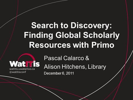 Search to Discovery: Finding Global Scholarly Resources with Primo Pascal Calarco & Alison Hitchens, Library December 6, 2011.