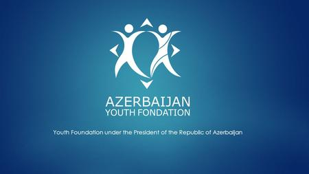 Youth Foundation under the President of the Republic of Azerbaijan.