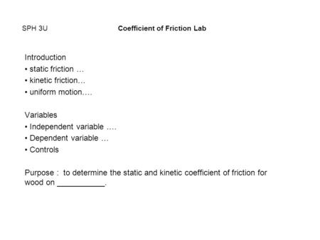 SPH 3UCoefficient of Friction Lab Introduction static friction … kinetic friction… uniform motion…. Variables Independent variable …. Dependent variable.