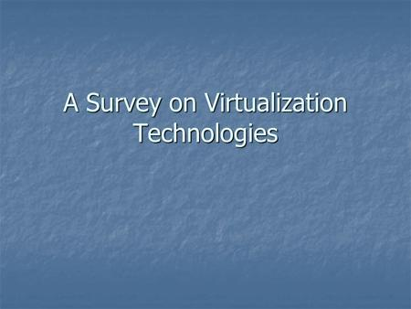 "A Survey on Virtualization Technologies. Virtualization is ""HOT"" Microsoft acquires Connectix Corp. Microsoft acquires Connectix Corp. EMC acquires VMware."