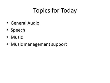Topics for Today General Audio Speech Music Music management support.