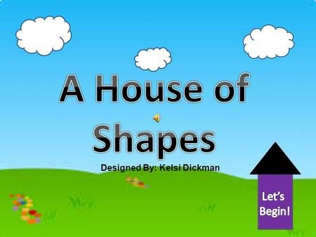 A House of Shapes Let's Begin! Designed By: Kelsi Dickman.