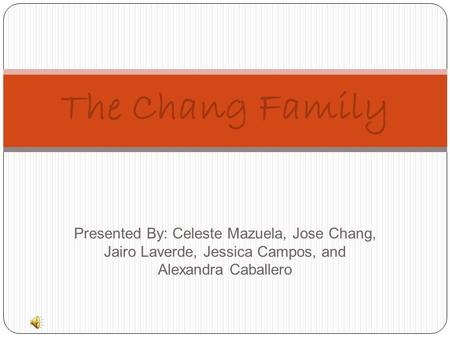 Presented By: Celeste Mazuela, Jose Chang, Jairo Laverde, Jessica Campos, and Alexandra Caballero The Chang Family.