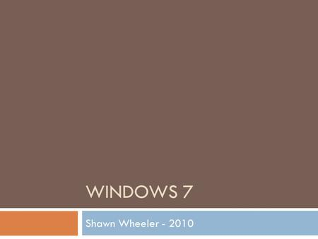 WINDOWS 7 Shawn Wheeler - 2010 Today's Topics  This is just some of the topics…  Windows 7 (What's New)  Start Menu etc…  Calculator  Snipping Tool.