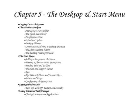 Chapter 5 - The Desktop & Start Menu Logging On to the System The Windows Desktop –Managing Your Taskbar –The Quick Launch bar –Notification Area –Windows.
