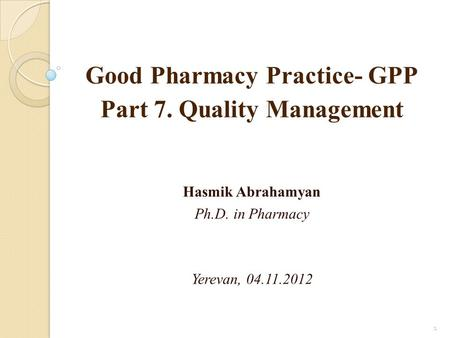 Good Pharmacy Practice- GPP Part 7. Quality Management Hasmik Abrahamyan Ph.D. in Pharmacy Yerevan, 04.11.2012 1.