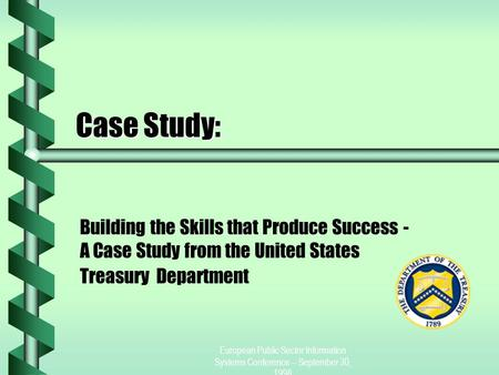 European Public Sector Information Systems Conference -- September 30, 1998 Case Study: Building the Skills that Produce Success - A Case Study from the.