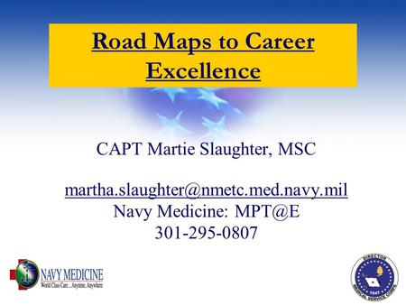 1 CAPT Martie Slaughter, MSC Navy Medicine: 301-295-0807 Road Maps to Career.