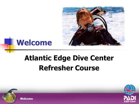 Welcome Atlantic Edge Dive Center Refresher Course Welcome.