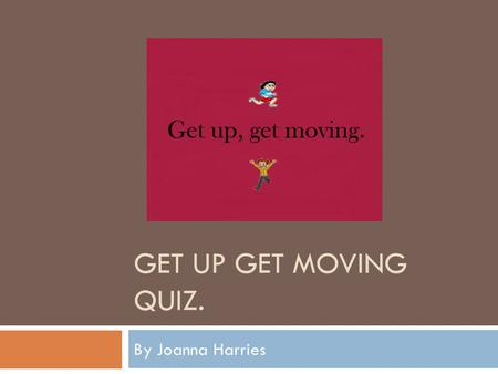 GET UP GET MOVING QUIZ. By Joanna Harries. How to complete this quiz..  You will be asked a set of questions, and you will have to answer them to the.