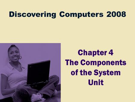 Discovering Computers 2008 Chapter 4 The Components of the System Unit.