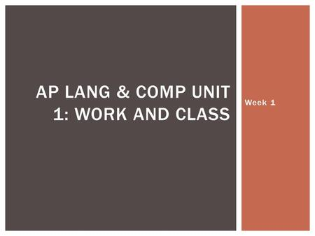 Week 1 AP LANG & COMP UNIT 1: WORK AND CLASS. ObjectiveAssignmentsHW MonEstablish classroom norms and procedures WU: Summer work response & discussion.