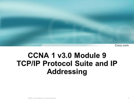 1 © 2003, Cisco Systems, Inc. All rights reserved. CCNA 1 v3.0 Module 9 TCP/IP Protocol Suite and IP Addressing.