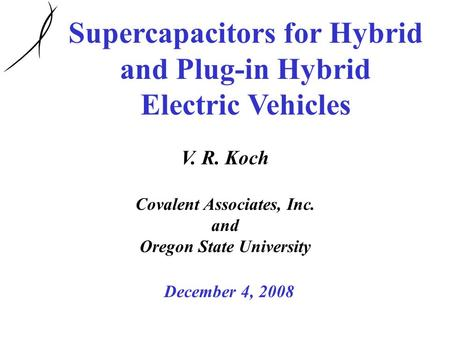 Supercapacitors for Hybrid and Plug-in Hybrid Electric Vehicles V. R. Koch Covalent Associates, Inc. and Oregon State University December 4, 2008.