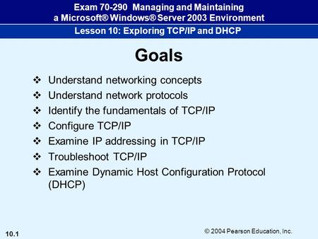 10.1 © 2004 Pearson Education, Inc. Exam 70-290 Managing and Maintaining a Microsoft® Windows® Server 2003 Environment Lesson 10: Exploring <strong>TCP</strong>/<strong>IP</strong> and.