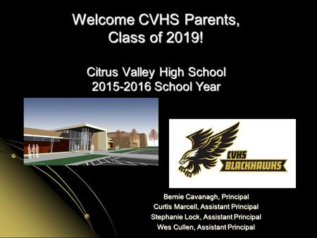 Welcome CVHS Parents, Class of 2019! Citrus Valley High School 2015-2016 School Year Bernie Cavanagh, Principal Curtis Marcell, Assistant Principal Stephanie.