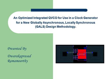 Presented By Dwarakaprasad Ramamoorthy An Optimized Integrated QVCO for Use in a Clock Generator for a New Globally Asynchronous, Locally Synchronous (GALS)
