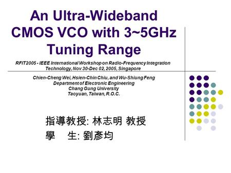 An Ultra-Wideband CMOS VCO with 3~5GHz Tuning Range 指導教授 : 林志明 教授 學 生 : 劉彥均 RFIT2005 - IEEE International Workshop on Radio-Frequency Integration Technology,