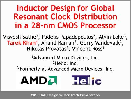 2013 DAC Designer/User Track Presentation Inductor Design for Global Resonant Clock Distribution in a 28-nm CMOS Processor Visvesh Sathe 3, Padelis Papadopoulos.