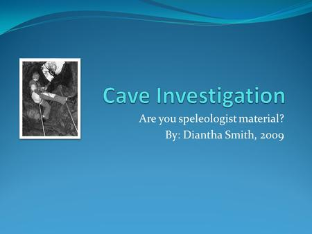 Are you speleologist material? By: Diantha Smith, 2009.