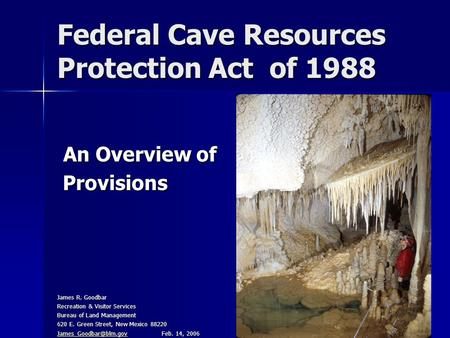 Federal Cave Resources Protection Act of 1988 An Overview of An Overview of Provisions Provisions James R. Goodbar Recreation & Visitor Services Bureau.