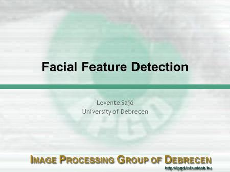Facial Feature Detection Levente Sajó University of Debrecen.