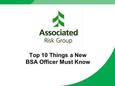 Top 10 Things a New BSA Officer Must Know. What is Associated Risk Group? Premier provider of BSA/AML regulatory best practices to financial institutions.