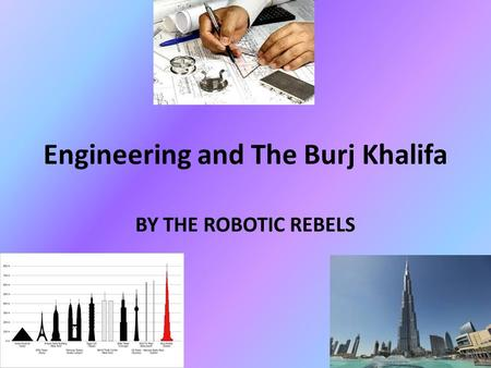 Engineering and The Burj Khalifa BY THE ROBOTIC REBELS.