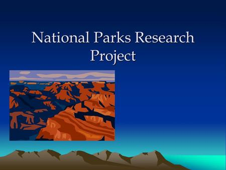 National Parks Research Project. Project Requirements Create a research project that details: –History of your park –Ecology of park (habitat, animals,