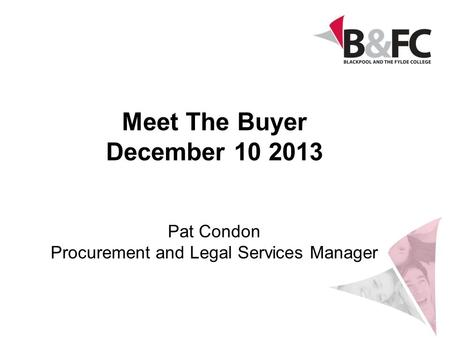 Meet The Buyer December 10 2013 Pat Condon Procurement and Legal Services Manager.