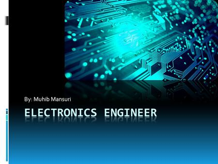 By: Muhib Mansuri. What is Electronic Engineering?  Electronic engineers design and develop electronic parts, devices, and systems for consumer use 
