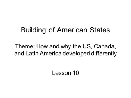 Building of American States Theme: How and why the US, Canada, and Latin America developed differently Lesson 10.