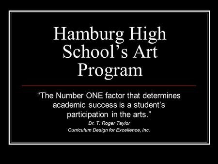 "Hamburg High School's Art Program ""The Number ONE factor that determines academic success is a student's participation in the arts."" Dr. T. Roger Taylor."
