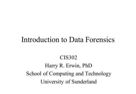 Introduction to Data Forensics CIS302 Harry R. Erwin, PhD School of Computing and Technology University of Sunderland.