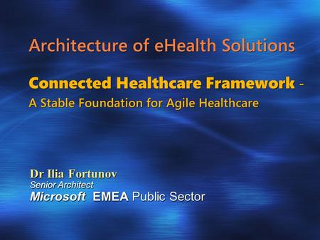 Architecture of eHealth Solutions Connected Healthcare Framework - A Stable Foundation for Agile Healthcare Dr Ilia Fortunov Senior Architect Microsoft.
