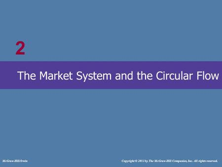 # McGraw-Hill/Irwin Copyright © 2013 by The McGraw-Hill Companies, Inc. All rights reserved. The Market System and the Circular Flow 2.