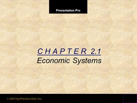 Presentation Pro © 2001 by Prentice Hall, Inc. C H A P T E R 2.1 Economic Systems.