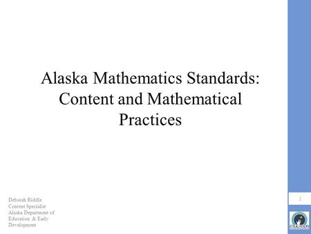 Alaska Mathematics Standards: Content and Mathematical Practices 1 Deborah Riddle Content Specialist Alaska Department of Education & Early Development.