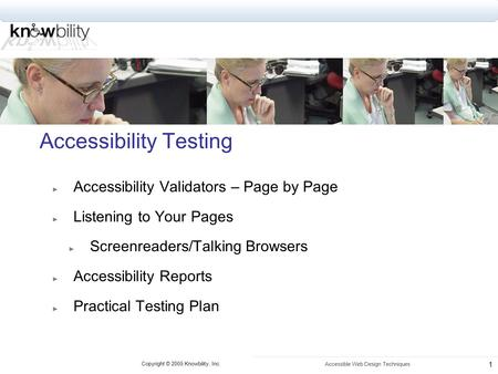 Copyright © 2005 Knowbility, Inc. Accessible Web Design Techniques 1 Accessibility Testing ► Accessibility Validators – Page by Page ► Listening to Your.