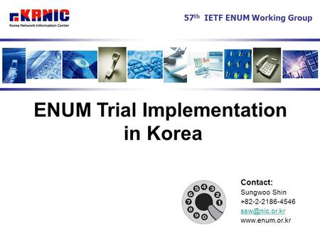 ENUM Trial Implementation in Korea Contact: Sungwoo Shin +82-2-2186-4546  57 th IETF ENUM Working Group.